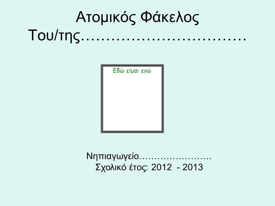 Aτομικός Φάκελος Του/της…………………………… Εδώ είμαι εγώ Νηπιαγωγείο…………………… Σχολικό έτος: 2012 - 2013