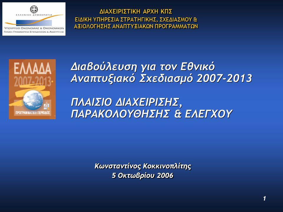 1 Διαβούλευση για τον Εθνικό Αναπτυξιακό Σχεδιασμό 2007-2013 ΠΛΑΙΣΙΟ ΔΙΑΧΕΙΡΙΣΗΣ, ΠΑΡΑΚΟΛΟΥΘΗΣΗΣ & ΕΛΕΓΧΟΥ Κωνσταντίνος Κοκκινοπλίτης 5 Οκτωβρίου 2006 Κωνσταντίνος Κοκκινοπλίτης 5 Οκτωβρίου 2006 ΔΙΑΧΕΙΡΙΣΤΙΚΗ ΑΡΧΗ ΚΠΣ ΕΙΔΙΚΗ ΥΠΗΡΕΣΙΑ ΣΤΡΑΤΗΓΙΚΗΣ, ΣΧΕΔΙΑΣΜΟΥ & ΑΞΙΟΛΟΓΗΣΗΣ ΑΝΑΠΤΥΞΙΑΚΩΝ ΠΡΟΓΡΑΜΜΑΤΩΝ ΔΙΑΧΕΙΡΙΣΤΙΚΗ ΑΡΧΗ ΚΠΣ ΕΙΔΙΚΗ ΥΠΗΡΕΣΙΑ ΣΤΡΑΤΗΓΙΚΗΣ, ΣΧΕΔΙΑΣΜΟΥ & ΑΞΙΟΛΟΓΗΣΗΣ ΑΝΑΠΤΥΞΙΑΚΩΝ ΠΡΟΓΡΑΜΜΑΤΩΝ