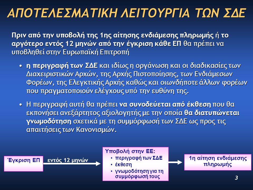 3 ΑΠΟΤΕΛΕΣΜΑΤΙΚΗ ΛΕΙΤΟΥΡΓΙΑ ΤΩΝ ΣΔΕ Πριν από την υποβολή της 1ης αίτησης ενδιάμεσης πληρωμής ή το αργότερο εντός 12 μηνών από την έγκριση κάθε ΕΠ θα πρέπει να υποβληθεί στην Ευρωπαϊκή Επιτροπή η περιγραφή των ΣΔΕ και ιδίως η οργάνωση και οι διαδικασίες των Διαχειριστικών Αρχών, της Αρχής Πιστοποίησης, των Ενδιάμεσων Φορέων, της Ελεγκτικής Αρχής καθώς και οιωνδήποτε άλλων φορέων που πραγματοποιούν ελέγχους υπό την ευθύνη της.