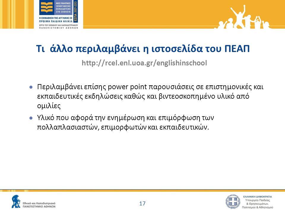 Τι άλλο περιλαμβάνει η ιστοσελίδα του ΠΕΑΠ http://rcel.enl.uoa.gr/englishinschool ● Περιλαμβάνει επίσης power point παρουσιάσεις σε επιστημονικές και εκπαιδευτικές εκδηλώσεις καθώς και βιντεοσκοπημένο υλικό από ομιλίες ● Υλικό που αφορά την ενημέρωση και επιμόρφωση των πολλαπλασιαστών, επιμορφωτών και εκπαιδευτικών.