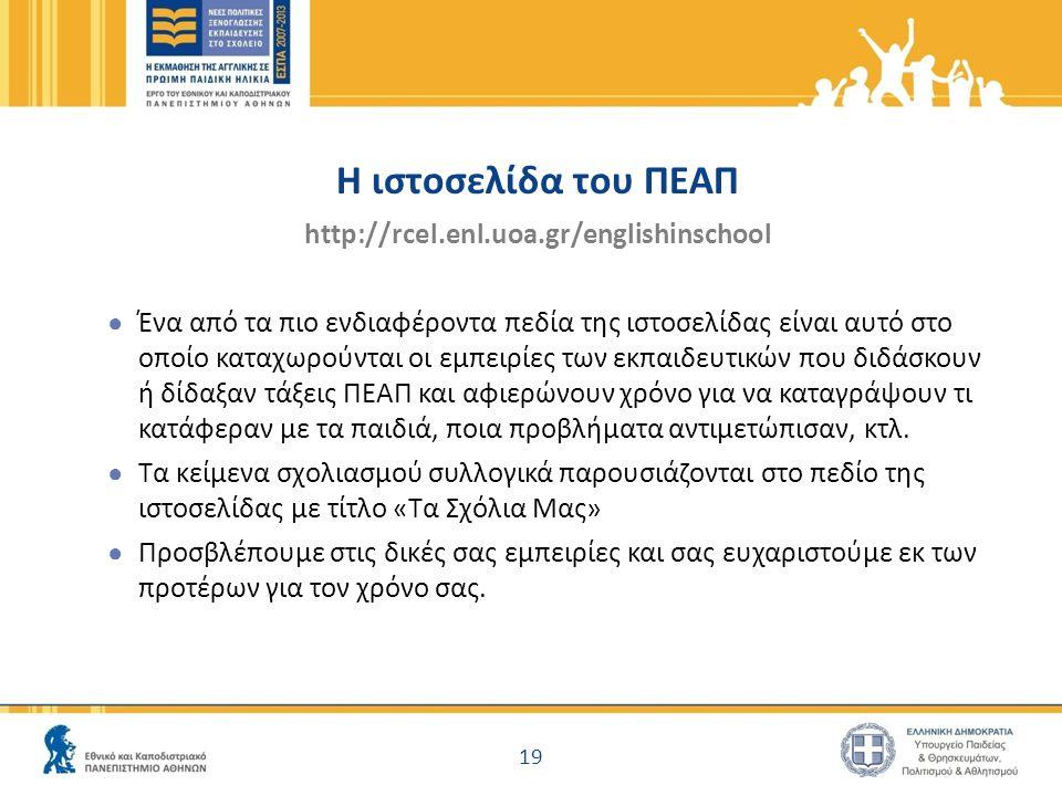 H ιστοσελίδα του ΠΕΑΠ http://rcel.enl.uoa.gr/englishinschool ● Ένα από τα πιο ενδιαφέροντα πεδία της ιστοσελίδας είναι αυτό στο οποίο καταχωρούνται οι εμπειρίες των εκπαιδευτικών που διδάσκουν ή δίδαξαν τάξεις ΠΕΑΠ και αφιερώνουν χρόνο για να καταγράψουν τι κατάφεραν με τα παιδιά, ποια προβλήματα αντιμετώπισαν, κτλ.