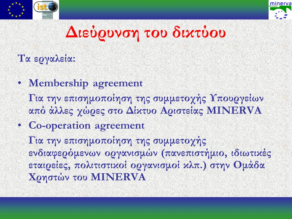 Διεύρυνση του δικτύου Τα εργαλεία: Membership agreement Για την επισημοποίηση της συμμετοχής Υπουργείων από άλλες χώρες στο Δίκτυο Αριστείας MINERVA Co-operation agreement Για την επισημοποίηση της συμμετοχής ενδιαφερόμενων οργανισμών (πανεπιστήμιο, ιδιωτικές εταιρείες, πολιτιστικοί οργανισμοί κλπ.) στην Ομάδα Χρηστών του MINERVA