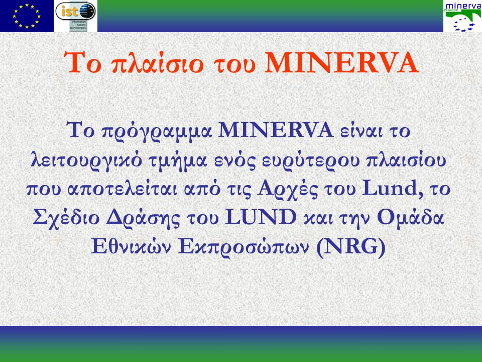 Το πρόγραμμα MINERVA είναι το λειτουργικό τμήμα ενός ευρύτερου πλαισίου που αποτελείται από τις Αρχές του Lund, το Σχέδιο Δράσης του LUND και την Ομάδα Εθνικών Εκπροσώπων (NRG) Το πλαίσιο του MINERVA