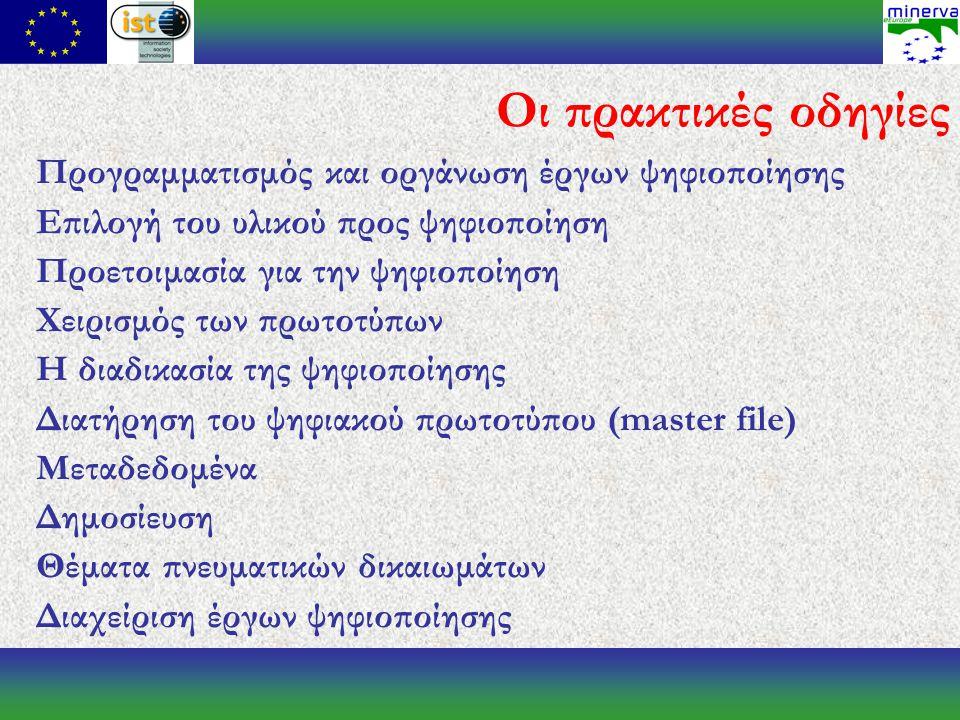 Οι πρακτικές οδηγίες Προγραμματισμός και οργάνωση έργων ψηφιοποίησης Επιλογή του υλικού προς ψηφιοποίηση Προετοιμασία για την ψηφιοποίηση Χειρισμός των πρωτοτύπων Η διαδικασία της ψηφιοποίησης Διατήρηση του ψηφιακού πρωτοτύπου (master file) Μεταδεδομένα Δημοσίευση Θέματα πνευματικών δικαιωμάτων Διαχείριση έργων ψηφιοποίησης
