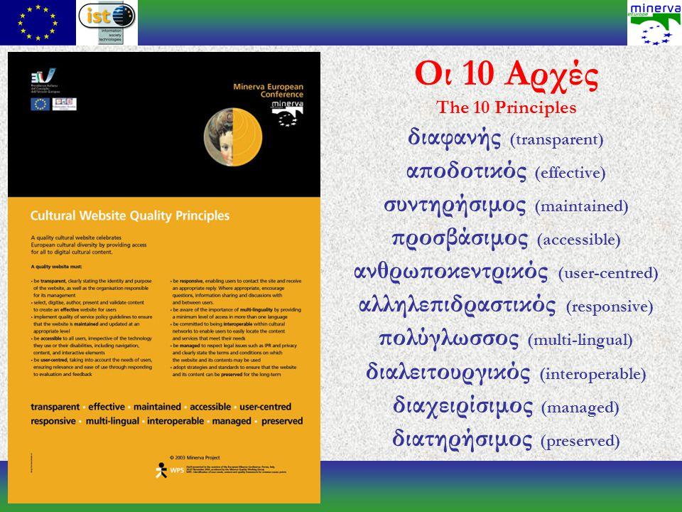 Οι 10 Αρχές The 10 Principles διαφανής (transparent) αποδοτικός (effective) συντηρήσιμος (maintained) προσβάσιμος (accessible) ανθρωποκεντρικός (user-centred) αλληλεπιδραστικός (responsive) πολύγλωσσος (multi-lingual) διαλειτουργικός (interoperable) διαχειρίσιμος (managed) διατηρήσιμος (preserved)