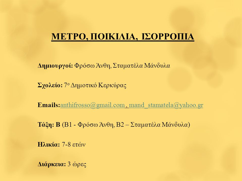 ΜΕΤΡΟ, ΠΟΙΚΙΛΙΑ, ΙΣΟΡΡΟΠΙΑ Δημιουργοί: Φρόσω Άνθη, Σταματέλα Μάνδυλα Σχολείο: 7 ο Δημοτικό Κερκύρας Emails:anthifrosso@gmail.com, mand_stamatela@yahoo.granthifrosso@gmail.command_stamatela@yahoo.gr Τάξη: Β (Β1 - Φρόσω Άνθη, Β2 – Σταματέλα Μάνδυλα) Ηλικία: 7-8 ετών Διάρκεια: 3 ώρες