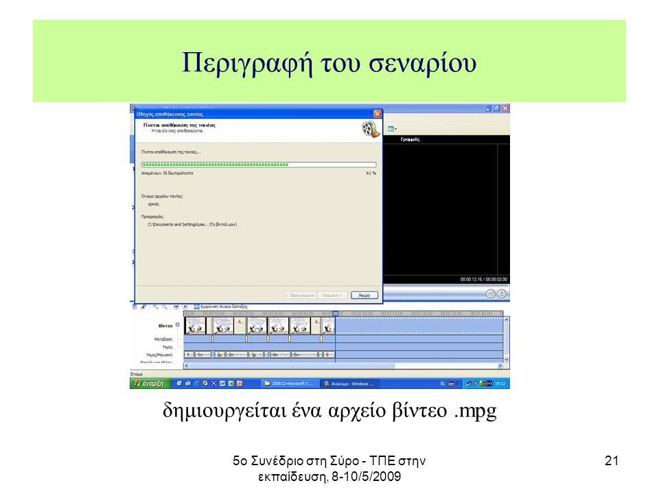 5ο Συνέδριο στη Σύρο - ΤΠΕ στην εκπαίδευση, 8-10/5/2009 21 Περιγραφή του σεναρίου δημιουργείται ένα αρχείο βίντεο.mpg