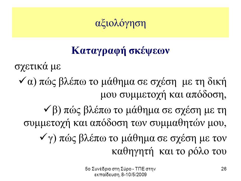 5ο Συνέδριο στη Σύρο - ΤΠΕ στην εκπαίδευση, 8-10/5/2009 26 αξιολόγηση Καταγραφή σκέψεων σχετικά με α) πώς βλέπω το μάθημα σε σχέση με τη δική μου συμμ