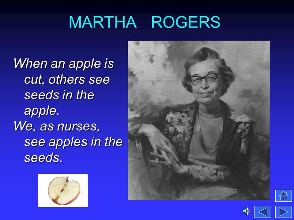 MARTHA ROGERS When an apple is cut, others see seeds in the apple. We, as nurses, see apples in the seeds.