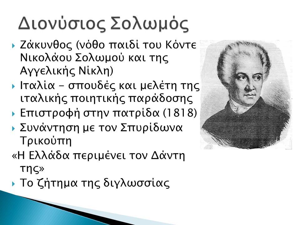  Ζάκυνθος (νόθο παιδί του Κόντε Νικολάου Σολωμού και της Αγγελικής Νίκλη)  Ιταλία - σπουδές και μελέτη της ιταλικής ποιητικής παράδοσης  Επιστροφή στην πατρίδα (1818)  Συνάντηση με τον Σπυρίδωνα Τρικούπη «Η Ελλάδα περιμένει τον Δάντη της»  Το ζήτημα της διγλωσσίας