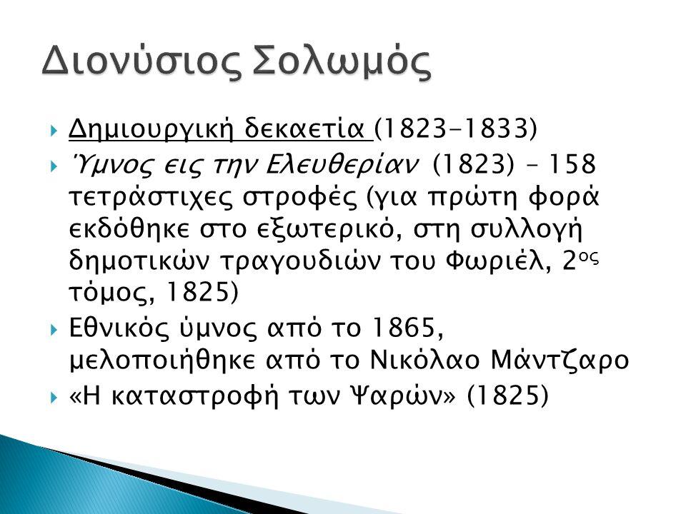  Δημιουργική δεκαετία (1823-1833)  Ύμνος εις την Ελευθερίαν (1823) – 158 τετράστιχες στροφές (για πρώτη φορά εκδόθηκε στο εξωτερικό, στη συλλογή δημοτικών τραγουδιών του Φωριέλ, 2 ος τόμος, 1825)  Εθνικός ύμνος από το 1865, μελοποιήθηκε από το Νικόλαο Μάντζαρο  «Η καταστροφή των Ψαρών» (1825)