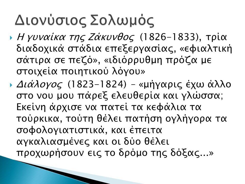  Η γυναίκα της Ζάκυνθος (1826-1833), τρία διαδοχικά στάδια επεξεργασίας, «εφιαλτική σάτιρα σε πεζό», «ιδιόρρυθμη πρόζα με στοιχεία ποιητικού λόγου»  Διάλογος (1823-1824) – «μήγαρις έχω άλλο στο νου μου πάρεξ ελευθερία και γλώσσα; Εκείνη άρχισε να πατεί τα κεφάλια τα τούρκικα, τούτη θέλει πατήση ογλήγορα τα σοφολογιατιστικά, και έπειτα αγκαλιασμένες και οι δύο θέλει προχωρήσουν εις το δρόμο της δόξας...»