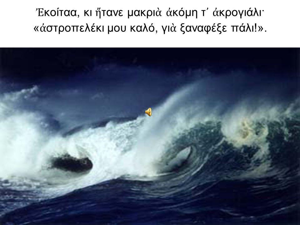Ἐ κοίταα, κι ἤ τανε μακρι ὰ ἀ κόμη τ ᾿ ἀ κρογιάλι· « ἀ στροπελέκι μου καλό, γι ὰ ξαναφέξε πάλι!».