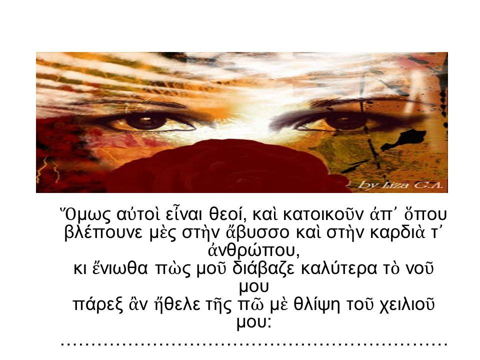 [Σ ὰ ν τ ὸ νερ ὸ πο ὺ τ ὸ θωρε ῖ τ ὸ μάτι ν ᾿ ἀ ναβρύζει ξάφνου ὀ χ τ ὰ βάθη το ῦ βουνο ῦ, κι ὁ ἥ λιος τ ὸ στολίζει.] Βρύση ἔ γινε τ ὸ μάτι μου κι ὀ μπρ ὸ ς του δ ὲ ν ἐ θώρα, κι ἔ χασα α ὐ τ ὸ τ ὸ θεϊκ ὸ πρόσωπο γι ὰ πολληώρα, γιατί ἄ κουσα τ ὰ μάτια της μέσα στ ὰ σωθικά μου· ἔ τρεμαν κα ὶ δ ὲ μ ᾿ ἄ φηναν ν ὰ βγάλω τ ὴ μιλιά μου.