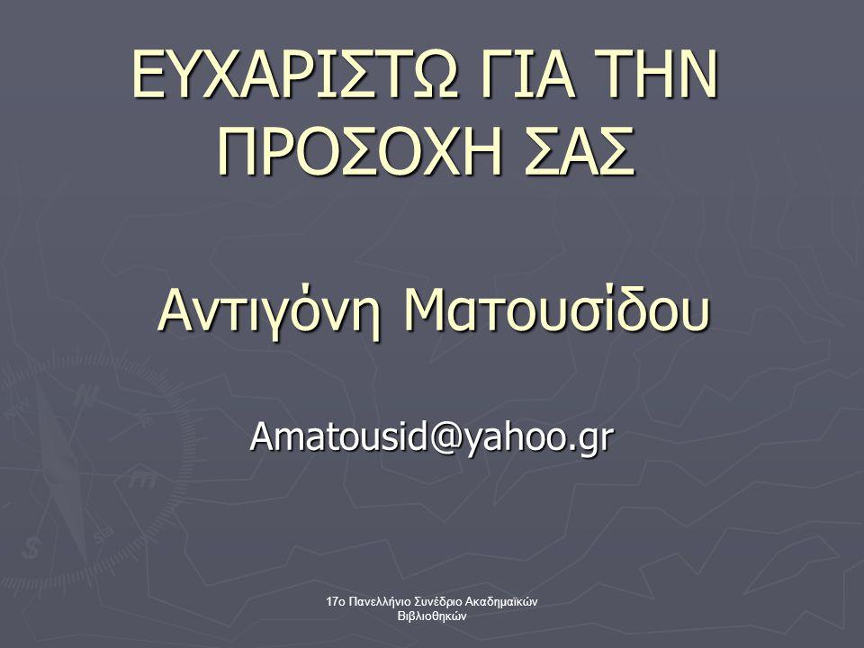17ο Πανελλήνιο Συνέδριο Ακαδημαϊκών Βιβλιοθηκών ΕΥΧΑΡΙΣΤΩ ΓΙΑ ΤΗΝ ΠΡΟΣΟΧΗ ΣΑΣ Αντιγόνη Ματουσίδου Amatousid@yahoo.gr
