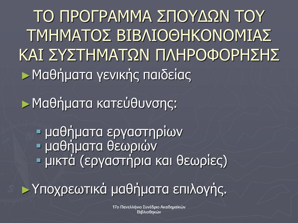 17ο Πανελλήνιο Συνέδριο Ακαδημαϊκών Βιβλιοθηκών ΤΟ ΠΡΟΓΡΑΜΜΑ ΣΠΟΥΔΩΝ ΤΟΥ ΤΜΗΜΑΤΟΣ ΒΙΒΛΙΟΘΗΚΟΝΟΜΙΑΣ ΚΑΙ ΣΥΣΤΗΜΑΤΩΝ ΠΛΗΡΟΦΟΡΗΣΗΣ ► Μαθήματα γενικής παιδείας ► Μαθήματα κατεύθυνσης:  μαθήματα εργαστηρίων  μαθήματα θεωριών  μικτά (εργαστήρια και θεωρίες) ► Υποχρεωτικά μαθήματα επιλογής.