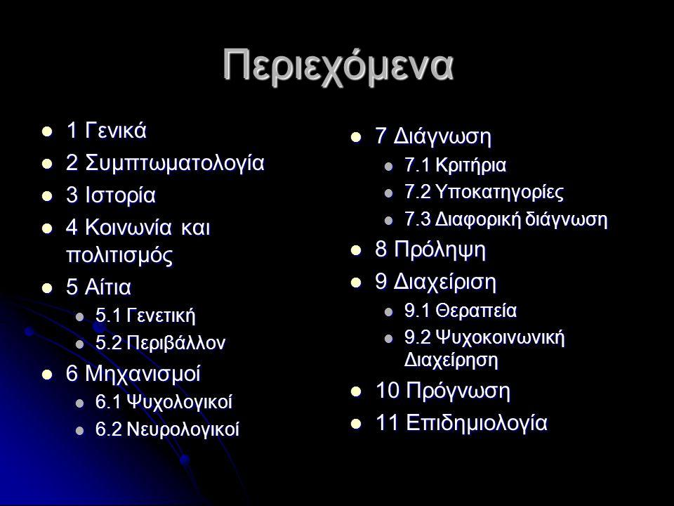 Περιεχόμενα 1 Γενικά 1 Γενικά 2 Συμπτωματολογία 2 Συμπτωματολογία 3 Ιστορία 3 Ιστορία 4 Κοινωνία και πολιτισμός 4 Κοινωνία και πολιτισμός 5 Αίτια 5 Αίτια 5.1 Γενετική 5.1 Γενετική 5.2 Περιβάλλον 5.2 Περιβάλλον 6 Μηχανισμοί 6 Μηχανισμοί 6.1 Ψυχολογικοί 6.1 Ψυχολογικοί 6.2 Νευρολογικοί 6.2 Νευρολογικοί 7 Διάγνωση 7 Διάγνωση 7.1 Κριτήρια 7.2 Υποκατηγορίες 7.3 Διαφορική διάγνωση 8 Πρόληψη 8 Πρόληψη 9 Διαχείριση 9 Διαχείριση 9.1 Θεραπεία 9.2 Ψυχοκοινωνική Διαχείρηση 10 Πρόγνωση 10 Πρόγνωση 11 Επιδημιολογία 11 Επιδημιολογία