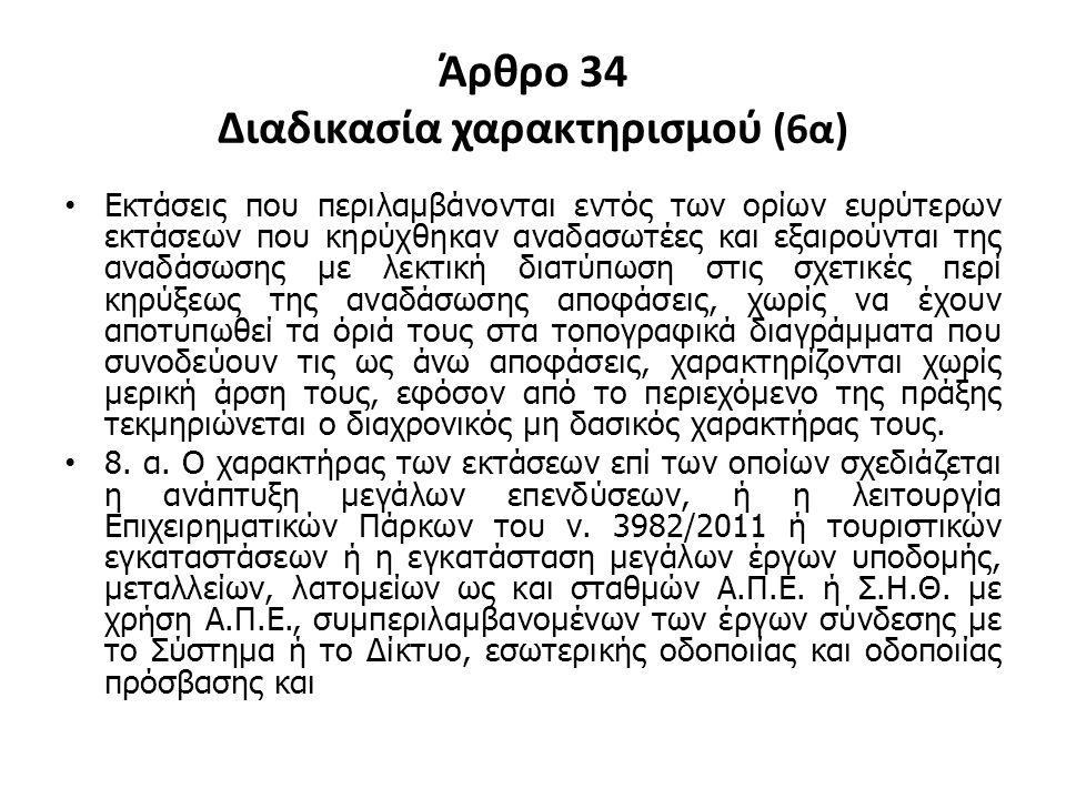 Άρθρο 34 Διαδικασία χαρακτηρισμού (6α) Εκτάσεις που περιλαμβάνονται εντός των ορίων ευρύτερων εκτάσεων που κηρύχθηκαν αναδασωτέες και εξαιρούνται της