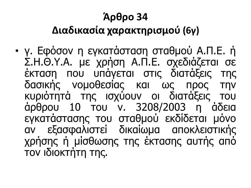 Άρθρο 34 Διαδικασία χαρακτηρισμού (6γ) γ. Εφόσον η εγκατάσταση σταθμού Α.Π.Ε. ή Σ.Η.Θ.Υ.Α. με χρήση Α.Π.Ε. σχεδιάζεται σε έκταση που υπάγεται στις δια