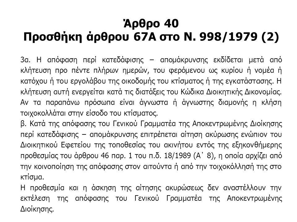 Άρθρο 40 Προσθήκη άρθρου 67Α στο Ν. 998/1979 (2) 3α. Η απόφαση περί κατεδάφισης − απομάκρυνσης εκδίδεται μετά από κλήτευση προ πέντε πλήρων ημερών, το