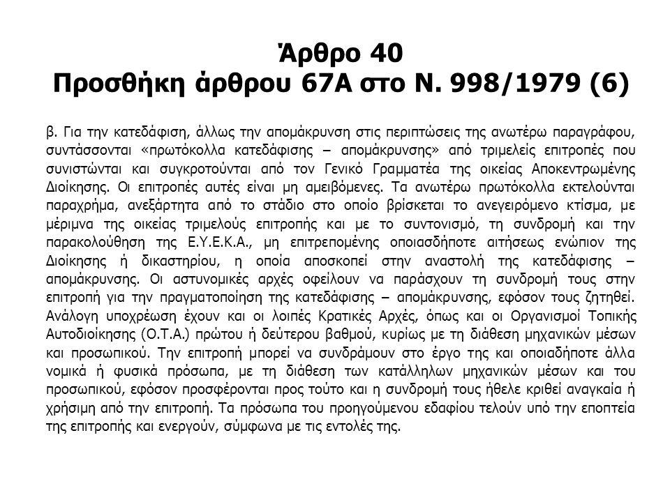 Άρθρο 40 Προσθήκη άρθρου 67Α στο Ν. 998/1979 (6) β. Για την κατεδάφιση, άλλως την απομάκρυνση στις περιπτώσεις της ανωτέρω παραγράφου, συντάσσονται «π