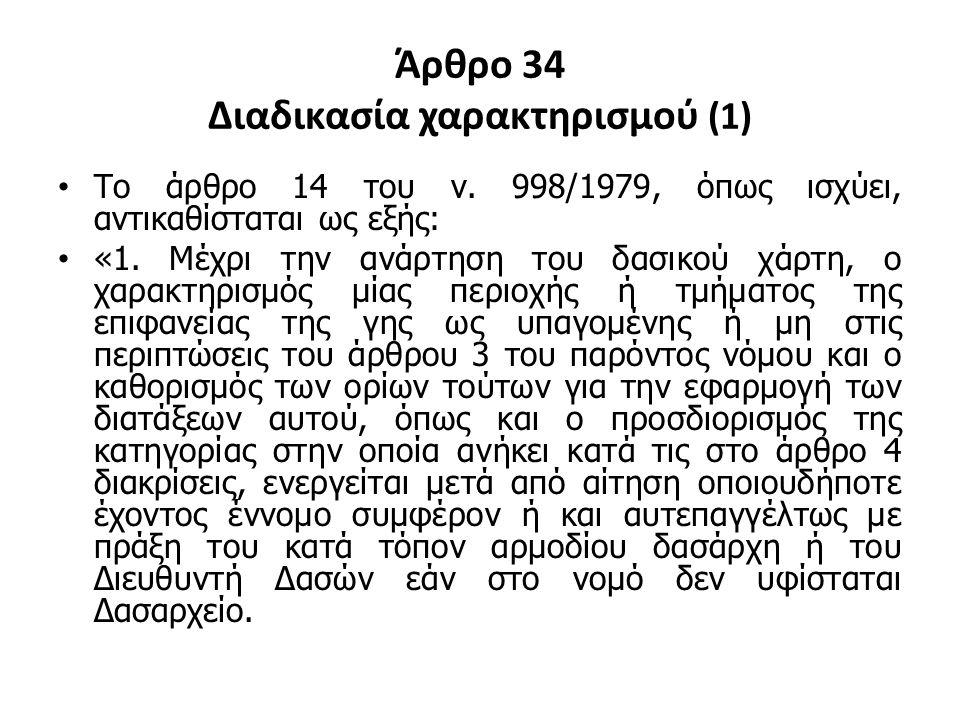 Άρθρο 34 Διαδικασία χαρακτηρισμού (1) Το άρθρο 14 του ν. 998/1979, όπως ισχύει, αντικαθίσταται ως εξής: «1. Μέχρι την ανάρτηση του δασικού χάρτη, ο χα