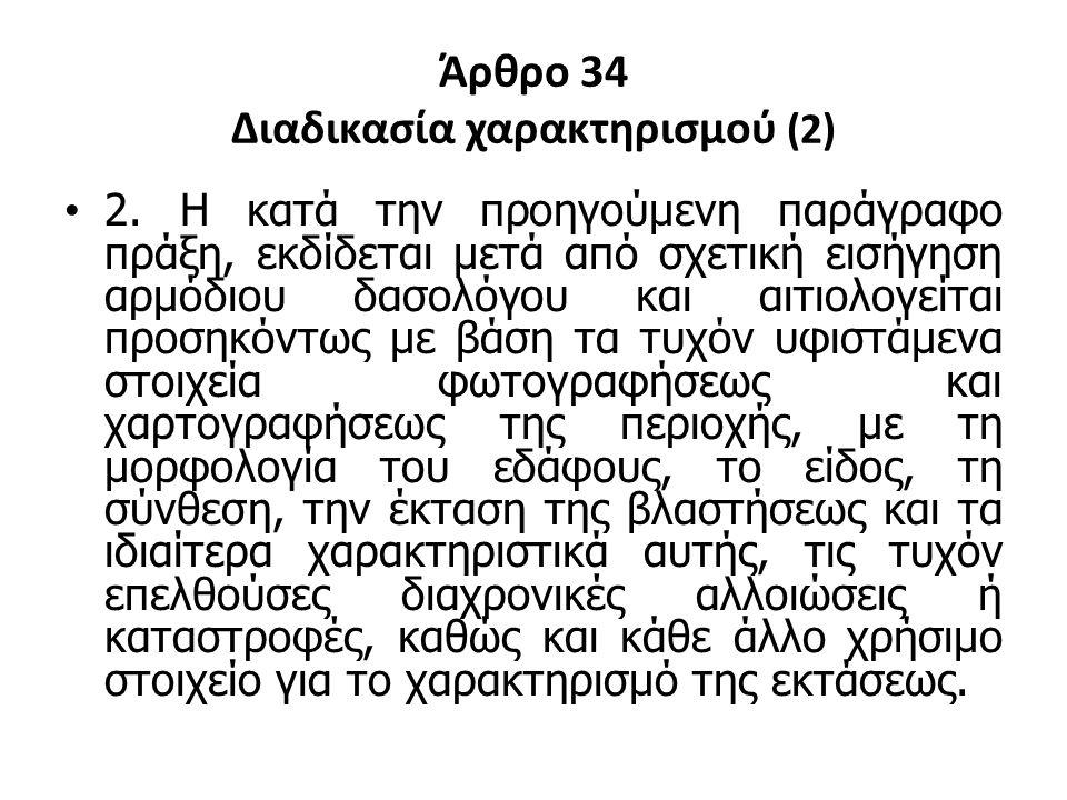 Άρθρο 34 Διαδικασία χαρακτηρισμού (2) 2. Η κατά την προηγούμενη παράγραφο πράξη, εκδίδεται μετά από σχετική εισήγηση αρμόδιου δασολόγου και αιτιολογεί