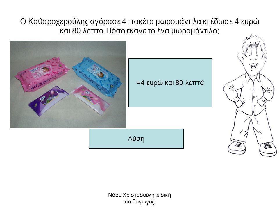 Νάου Χριστοδούλη,ειδική παιδαγωγός Ο Καθαροχερούλης αγόρασε 4 πακέτα μωρομάντιλα κι έδωσε 4 ευρώ και 80 λεπτά.Πόσο έκανε το ένα μωρομάντιλο; =4 ευρώ κ