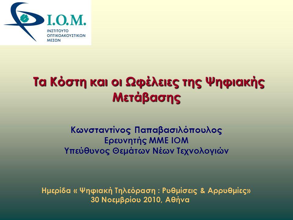 Τα Κόστη και οι Ωφέλειες της Ψηφιακής Μετάβασης Κωνσταντίνος Παπαβασιλόπουλος Ερευνητής ΜΜΕ ΙΟΜ Υπεύθυνος Θεμάτων Νέων Τεχνολογιών Ημερίδα « Ψηφιακή Τηλεόραση : Ρυθμίσεις & Αρρυθμίες» 30 Νοεμβρίου 2010, Αθήνα