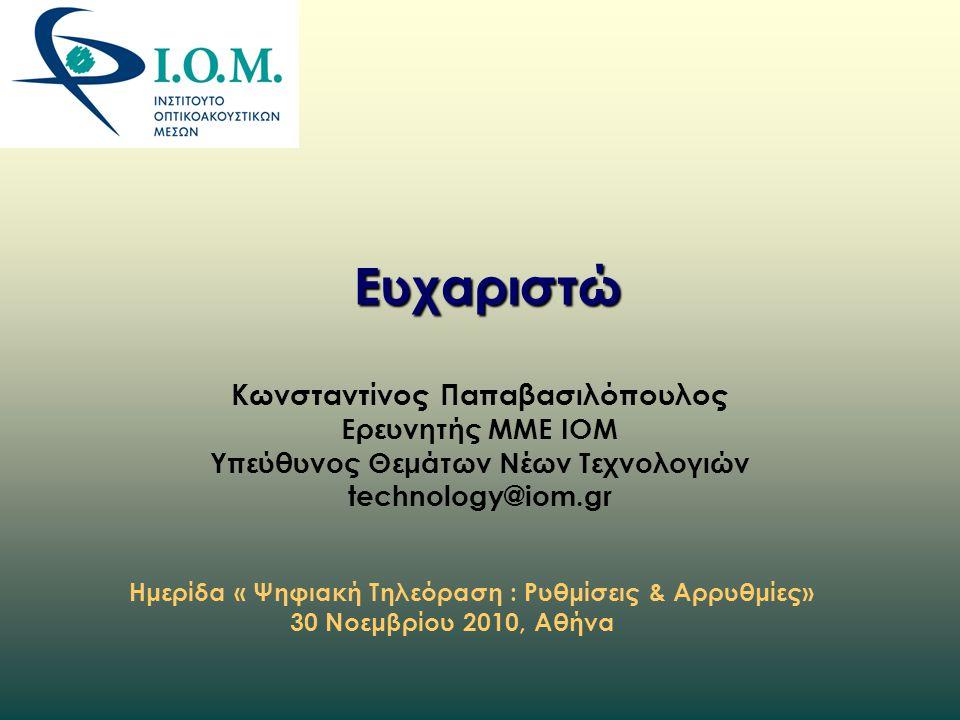 Ευχαριστώ Κωνσταντίνος Παπαβασιλόπουλος Ερευνητής ΜΜΕ ΙΟΜ Υπεύθυνος Θεμάτων Νέων Τεχνολογιών technology@iom.gr Ημερίδα « Ψηφιακή Τηλεόραση : Ρυθμίσεις & Αρρυθμίες» 30 Νοεμβρίου 2010, Αθήνα