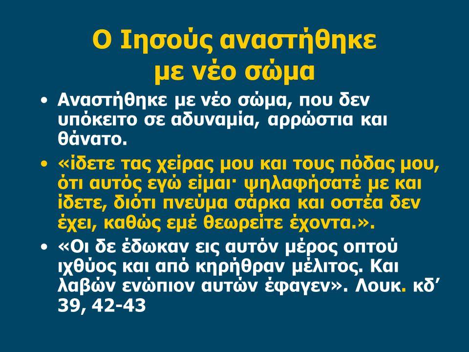 Ο Ιησούς αναστήθηκε με νέο σώμα Αναστήθηκε με νέο σώμα, που δεν υπόκειτο σε αδυναμία, αρρώστια και θάνατο.