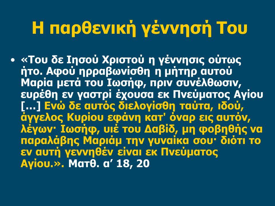 Η παρθενική γέννησή Του «Και αποκριθείς ο άγγελος είπε προς αυτήν· Πνεύμα Άγιον θέλει επέλθει επί σε, και δύναμις του Υψίστου θέλει σε επισκιάσει· διά τούτο και το γεννώμενον εκ σου άγιον θέλει ονομασθή Υιός Θεού..».