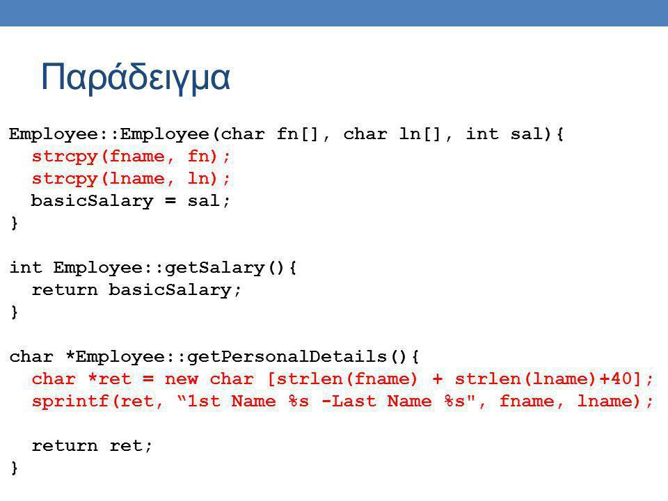 Παράδειγμα Employee::Employee(char fn[], char ln[], int sal){ strcpy(fname, fn); strcpy(lname, ln); basicSalary = sal; } int Employee::getSalary(){ re