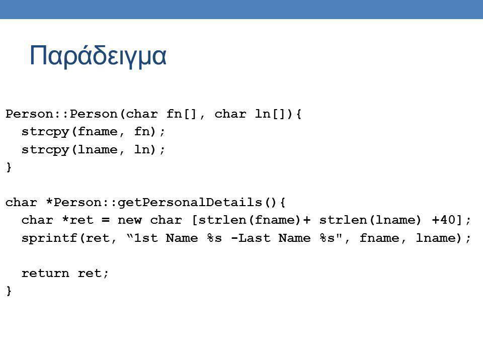 Παράδειγμα Person::Person(char fn[], char ln[]){ strcpy(fname, fn); strcpy(lname, ln); } char *Person::getPersonalDetails(){ char *ret = new char [str