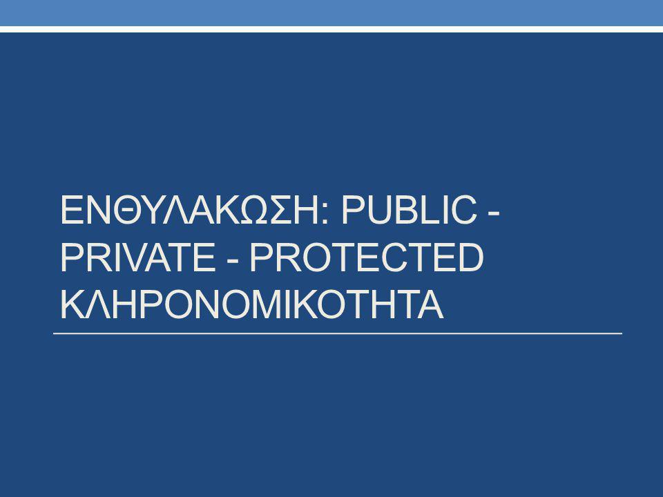 ΕΝΘΥΛΑΚΩΣΗ: PUBLIC - PRIVATE - PROTECTED ΚΛΗΡΟΝΟΜΙΚΟΤΗΤΑ