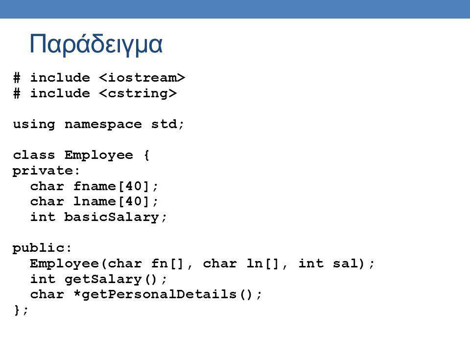Παράδειγμα class Customer { private: char fname[40]; char lname[40]; int credit; char creditType[10]; public: Customer(char fn[], char ln[], char ct[]); void chargeCredit(int amount); char *getPersonalDetails(); int getCredit(); };