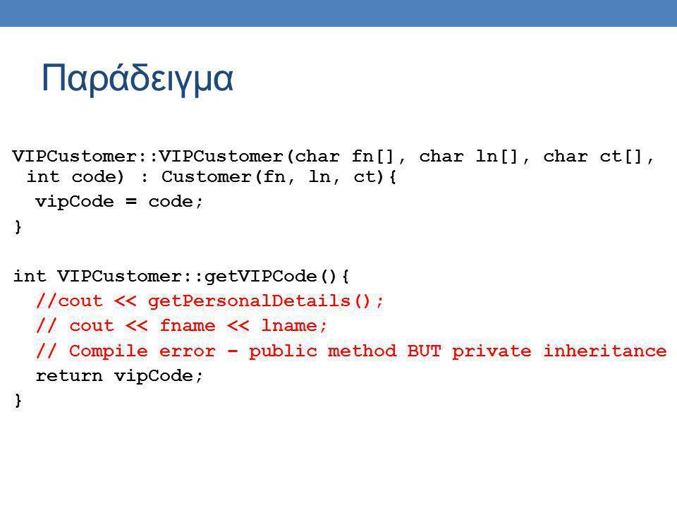 Παράδειγμα VIPCustomer::VIPCustomer(char fn[], char ln[], char ct[], int code) : Customer(fn, ln, ct){ vipCode = code; } int VIPCustomer::getVIPCode()