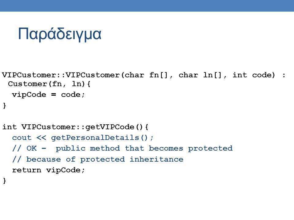 Παράδειγμα VIPCustomer::VIPCustomer(char fn[], char ln[], int code) : Customer(fn, ln){ vipCode = code; } int VIPCustomer::getVIPCode(){ cout << getPe