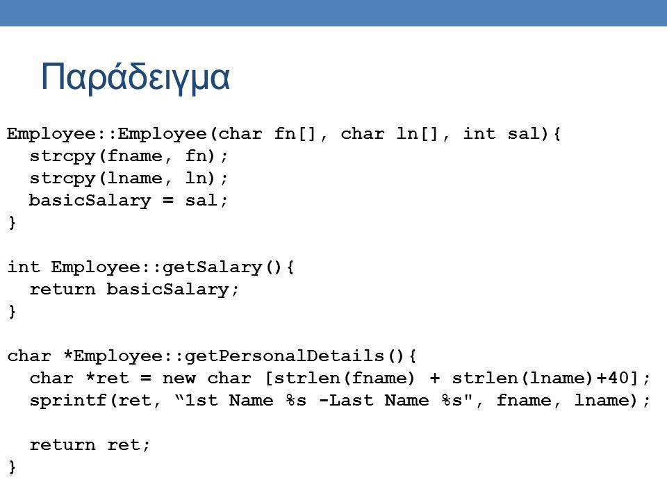 Παράδειγμα Customer::Customer(char fn[], char ln[], char ct[]){ strcpy(fname, fn); strcpy(lname, ln); strcpy(creditType, ct); credit = 0; } void Customer::chargeCredit(int amount){ credit -= amount; } char *Customer::getPersonalDetails(){ char *ret = new char [strlen(fname) + strlen(lname)+40]; sprintf(ret, 1st Name %s -Last Name %s , fname, lname); return ret; } int Customer::getCredit(){ return credit; }