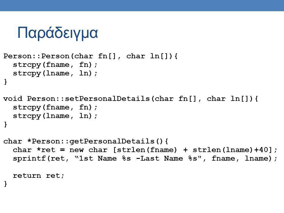 Παράδειγμα Person::Person(char fn[], char ln[]){ strcpy(fname, fn); strcpy(lname, ln); } void Person::setPersonalDetails(char fn[], char ln[]){ strcpy