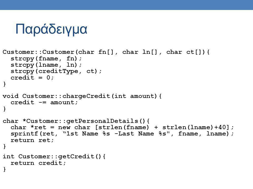 Παράδειγμα int main(){ char fname[40]; char lname[40]; int sal; int credit; cin >> fname >> lname >> sal; Employee john(fname, lname, sal); cin >> fname >> lname; Customer pet(fname, lname, VISA ); char *details = john.getPersonalDetails(); sal = john.getSalary(); cout << details << - Salary : << sal << endl; delete [] details; pet.chargeCredit(250); }