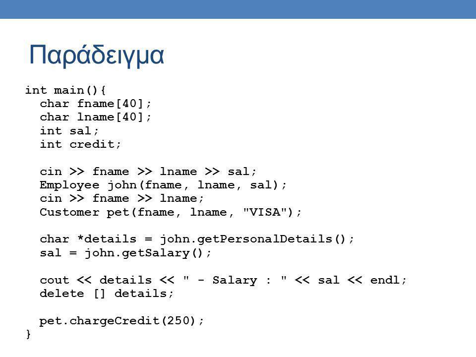 Παράδειγμα class Customer : public Person { private: int credit; char creditType[10]; public: Customer(char fn[], char ln[], char ct[]); void chargeCredit(int amount); int getCredit(); }; Customer::Customer(char fn[], char ln[], char ct[]) : Person(fn, ln) { credit = 0; strcpy(creditType, ct); } void Customer::chargeCredit(int amount){ credit -= amount; } int Customer::getCredit(){ return credit; }