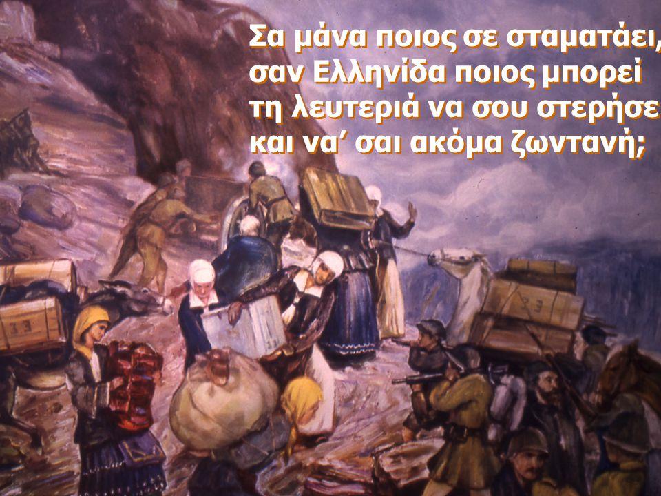 Σα μάνα ποιος σε σταματάει, σαν Ελληνίδα ποιος μπορεί τη λευτεριά να σου στερήσει και να' σαι ακόμα ζωντανή; Σα μάνα ποιος σε σταματάει, σαν Ελληνίδα