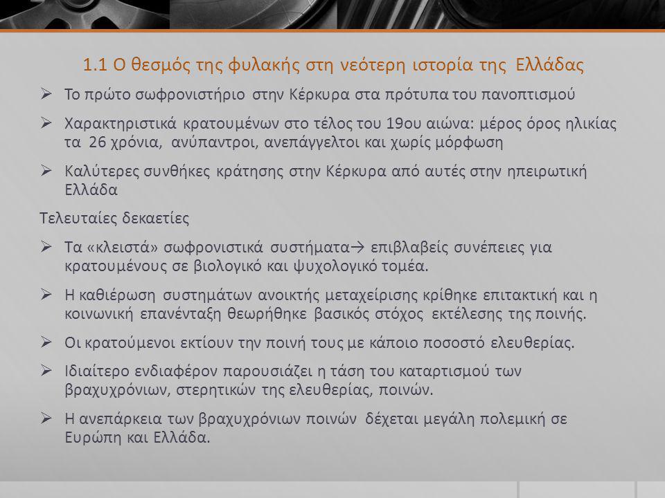 1.1 Ο θεσμός της φυλακής στη νεότερη ιστορία της Ελλάδας  Το πρώτο σωφρονιστήριο στην Κέρκυρα στα πρότυπα του πανοπτισμού  Χαρακτηριστικά κρατουμένων στο τέλος του 19ου αιώνα: μέρος όρος ηλικίας τα 26 χρόνια, ανύπαντροι, ανεπάγγελτοι και χωρίς μόρφωση  Καλύτερες συνθήκες κράτησης στην Κέρκυρα από αυτές στην ηπειρωτική Ελλάδα Τελευταίες δεκαετίες  Τα «κλειστά» σωφρονιστικά συστήματα→ επιβλαβείς συνέπειες για κρατουμένους σε βιολογικό και ψυχολογικό τομέα.