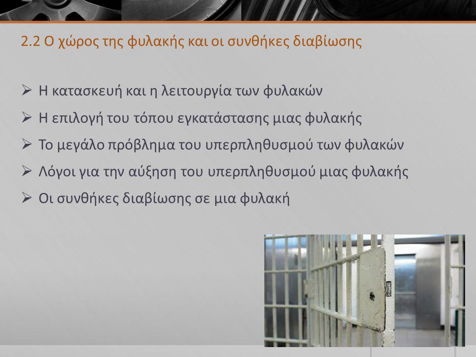 2.2 Ο χώρος της φυλακής και οι συνθήκες διαβίωσης  Η κατασκευή και η λειτουργία των φυλακών  Η επιλογή του τόπου εγκατάστασης μιας φυλακής  Το μεγάλο πρόβλημα του υπερπληθυσμού των φυλακών  Λόγοι για την αύξηση του υπερπληθυσμού μιας φυλακής  Οι συνθήκες διαβίωσης σε μια φυλακή