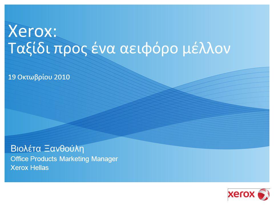 Xerox: Ταξίδι προς ένα αειφόρο μέλλον 19 Οκτωβρίου 2010 Βιολέτα Ξανθούλη Office Products Marketing Manager Xerox Hellas