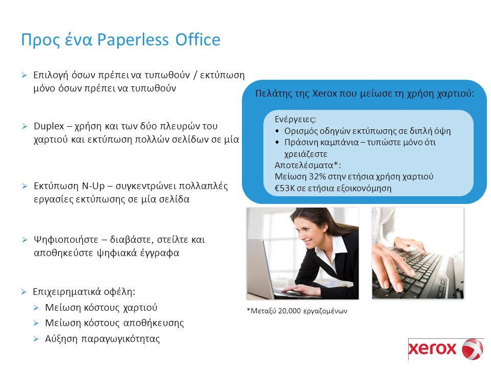 Προς ένα Paperless Office  Επιλογή όσων πρέπει να τυπωθούν / εκτύπωση μόνο όσων πρέπει να τυπωθούν  Duplex – χρήση και των δύο πλευρών του χαρτιού και εκτύπωση πολλών σελίδων σε μία  Ψηφιοποιήστε – διαβάστε, στείλτε και αποθηκεύστε ψηφιακά έγγραφα  Επιχειρηματικά οφέλη:  Μείωση κόστους χαρτιού  Μείωση κόστους αποθήκευσης  Αύξηση παραγωγικότητας Ενέργειες: Ορισμός οδηγών εκτύπωσης σε διπλή όψη Πράσινη καμπάνια – τυπώστε μόνο ότι χρειάζεστε Αποτελέσματα*: Μείωση 32% στην ετήσια χρήση χαρτιού €53K σε ετήσια εξοικονόμηση Πελάτης της Xerox που μείωσε τη χρήση χαρτιού: *Μεταξύ 20,000 εργαζομένων  Εκτύπωση N-Up – συγκεντρώνει πολλαπλές εργασίες εκτύπωσης σε μία σελίδα