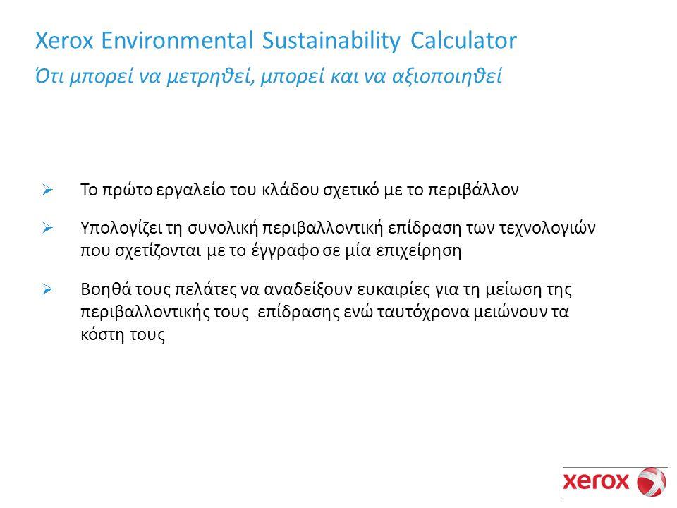Xerox Environmental Sustainability Calculator Ότι μπορεί να μετρηθεί, μπορεί και να αξιοποιηθεί  Το πρώτο εργαλείο του κλάδου σχετικό με το περιβάλλον  Υπολογίζει τη συνολική περιβαλλοντική επίδραση των τεχνολογιών που σχετίζονται με το έγγραφο σε μία επιχείρηση  Βοηθά τους πελάτες να αναδείξουν ευκαιρίες για τη μείωση της περιβαλλοντικής τους επίδρασης ενώ ταυτόχρονα μειώνουν τα κόστη τους