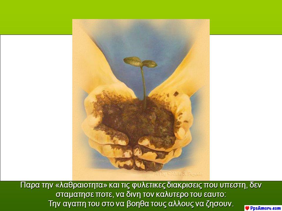 Ουδεις, γνωστοποιησε η υπογραμμισε, τις αδικιες και ταπεινωσεις που υποχρεωθη να υπομενη κατά τη διαρκεια της ζωης του.