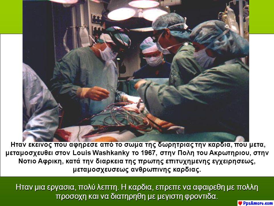 Ηταν εκεινος που αφηρεσε από το σωμα της δωρητριας την καρδια, π ππ που μετα, μεταμοσχευθει στον Louis Washkanky το 1967, στην Πολη του Ακρωτηριου, στην Νοτιο Αφρικη, κατά την διαρκεια της πρωτης επιτυχημενης εγχειρησεως, μεταμοσχευσεως ανθρωπινης καρδιας.